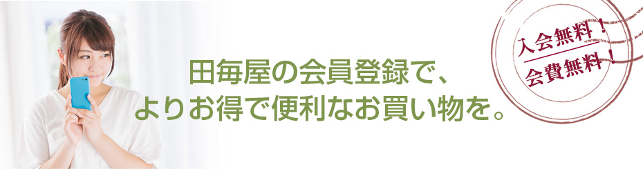 田毎屋の会員登録で、よりお得で便利なお買い物を。